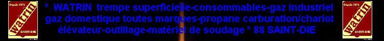 WATRIN trempe superficielle-consommables-gaz industriel-gaz domestique toutes marques-propane carburation chariot -outillage U S-king tony-matériel de soudage.88.saint-dié vosges.